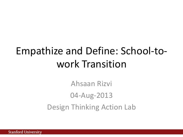 Empathize and Define: School-to- work Transition Ahsaan Rizvi 04-Aug-2013 Design Thinking Action Lab