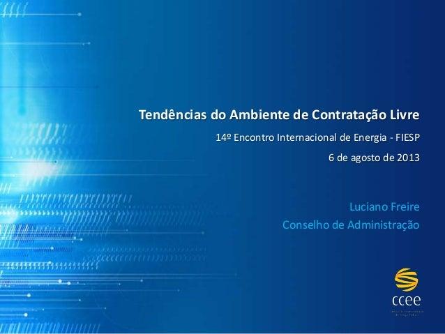 Tendências do Ambiente de Contratação Livre 14º Encontro Internacional de Energia - FIESP 6 de agosto de 2013 Luciano Frei...