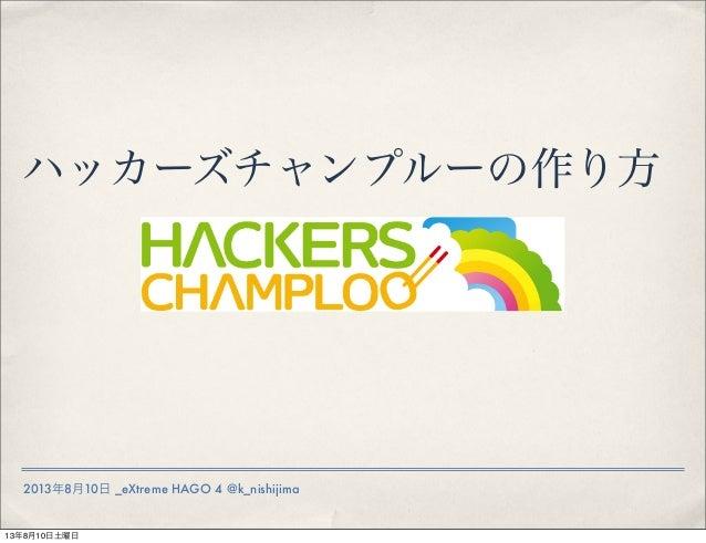 2013年8月10日 _eXtreme HAGO 4 @k_nishijima ハッカーズチャンプルーの作り方 13年8月10日土曜日