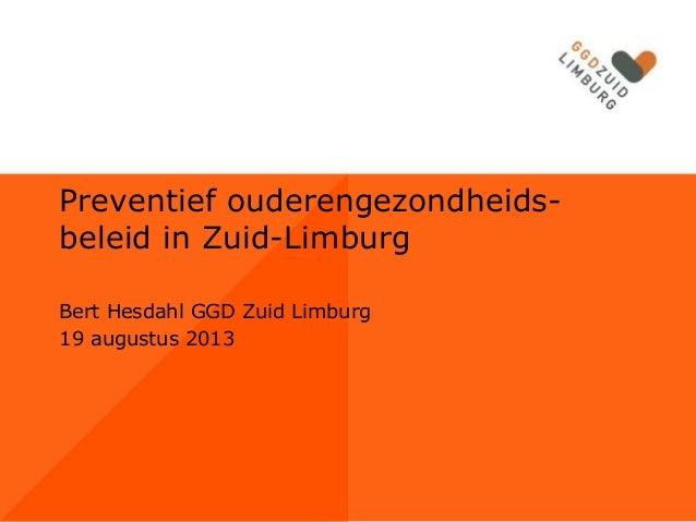 Preventief ouderengezondheidsbeleid in Zuid-Limburg Bert Hesdahl GGD Zuid Limburg 19 augustus 2013