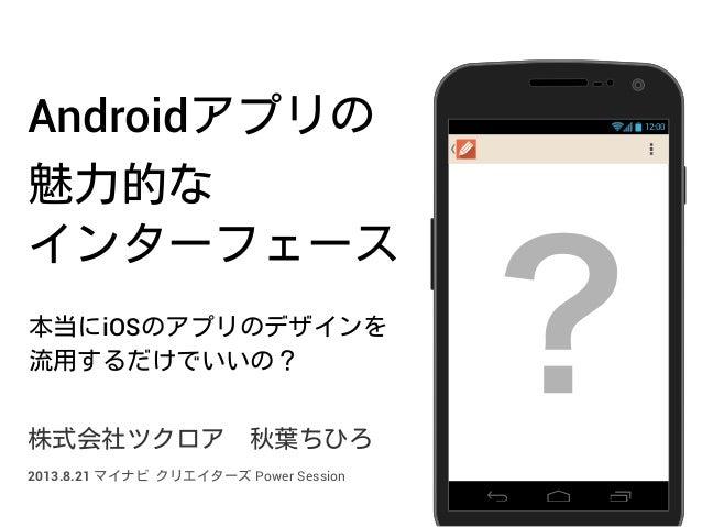 Androidアプリの 魅力的な インターフェース 本当にiOSのアプリのデザインを 流用するだけでいいの? 株式会社ツクロア秋葉ちひろ 12:00 ?2013.8.21 マイナビ クリエイターズ Power Session