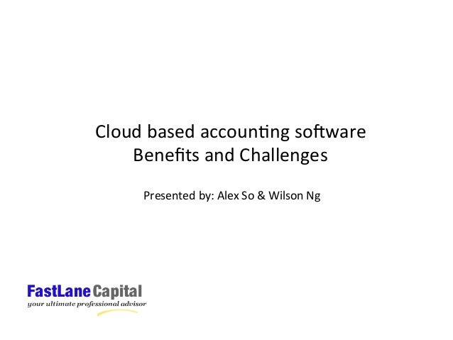 Cloud	   based	   accoun:ng	   so;ware	    Benefits	   and	   Challenges	    Presented	   by:	   Alex	   So	   &	   Wilson	...