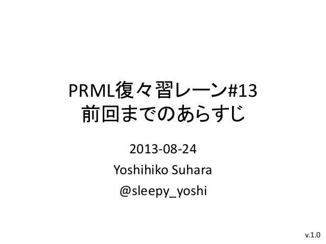 PRML復々習レーン#13 前回までのあらすじ 2013-08-24 Yoshihiko Suhara @sleepy_yoshi v.1.0