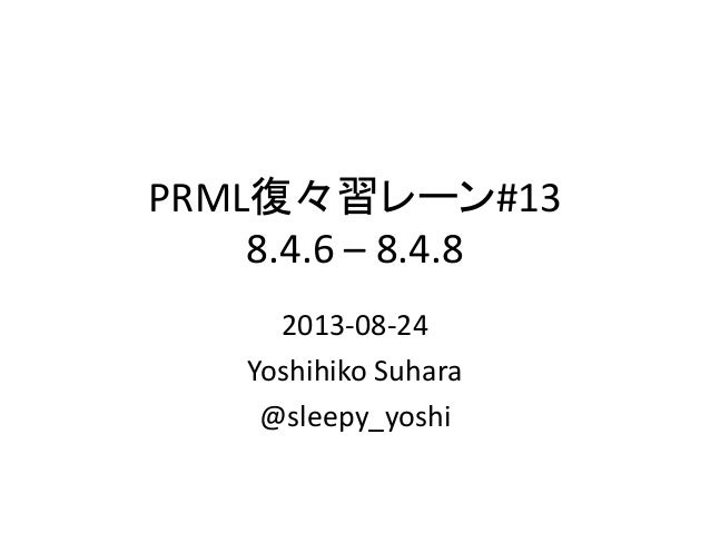 PRML復々習レーン#13 8.4.6 – 8.4.8 2013-08-24 Yoshihiko Suhara @sleepy_yoshi