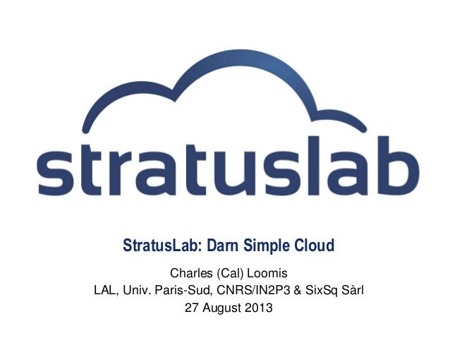 StratusLab: Darn Simple Cloud Charles (Cal) Loomis LAL, Univ. Paris-Sud, CNRS/IN2P3 & SixSq Sàrl 27 August 2013
