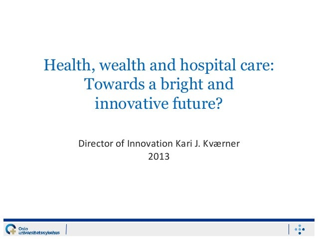 Health, wealth and hospital care: Towards a bright and innovative future? Director of Innovation Kari J. Kværner 2013