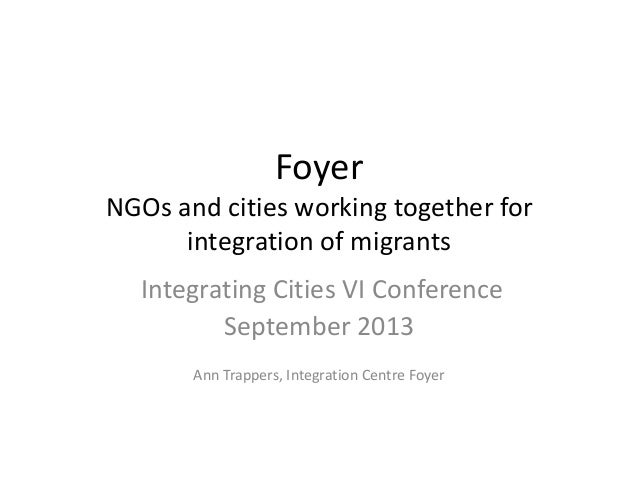 Foyer NGOs and cities working together for integration of migrants Integrating Cities VI Conference September 2013 Ann Tra...