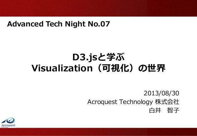 Advanced Tech Night No.07 D3.jsと学ぶ Visualization(可視化)の世界 2013/08/30 Acroquest Technology 株式会社 白井 智子