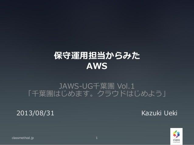 保守運用担当からみた AWS JAWS-UG千葉團 Vol.1 「千葉團はじめます。クラウドはじめよう」 classmethod.jp 1 2013/08/31 Kazuki Ueki