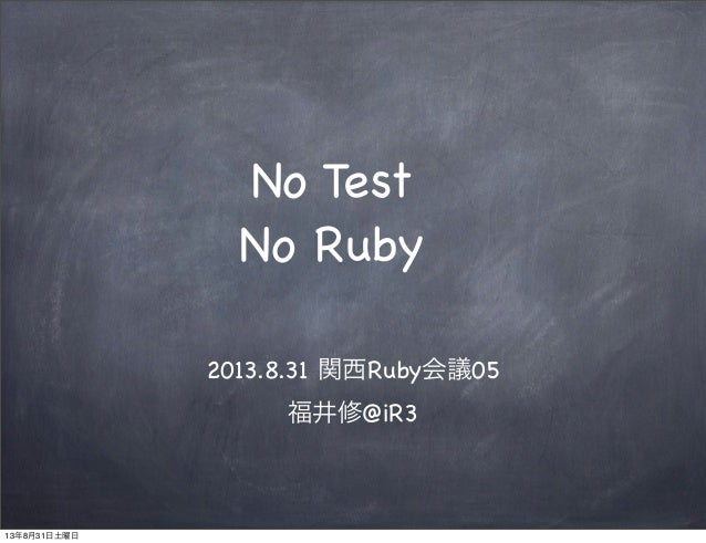 No Test No Ruby 2013.8.31 関西Ruby会議05 福井修@iR3 13年8月31日土曜日