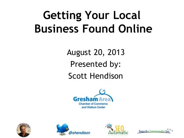 Getting Your Local Business Found Online August 20, 2013 Presented by: Scott Hendison