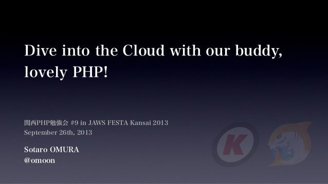 Dive into the Cloud with our buddy, lovely PHP! 関西PHP勉強会 #9 in JAWS FESTA Kansai 2013 September 26th, 2013 Sotaro OMURA @o...