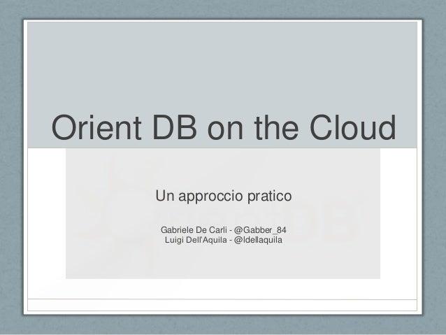 Orient DB on the Cloud Un approccio pratico Gabriele De Carli - @Gabber_84 Luigi Dell'Aquila - @ldellaquila