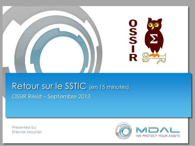 Presented by Etienne Maynier Retour sur le SSTIC (en 15 minutes) OSSIR Résist – Septembre 2013