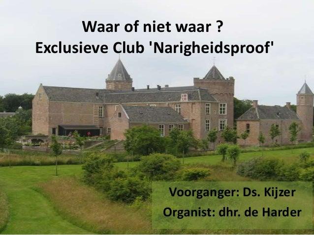 Waar of niet waar ? Exclusieve Club 'Narigheidsproof' Voorganger: Ds. Kijzer Organist: dhr. de Harder
