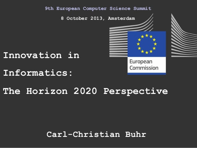 9th European Computer Science Summit 8 October 2013, Amsterdam Innovation in Informatics: Carl-Christian Buhr The Horizon ...