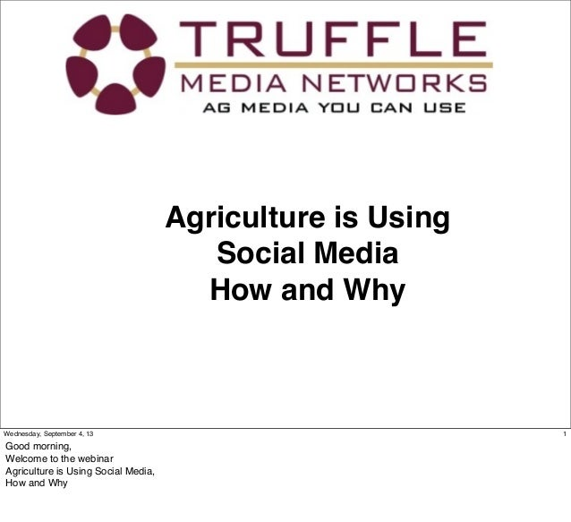 Agriculture is Using Social Media How and Why 1Wednesday, September 4, 13 Good morning, Welcome to the webinar Agriculture...