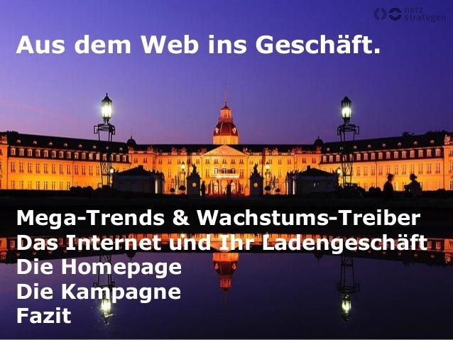 Aus dem Web ins Geschäft. Mega-Trends & Wachstums-Treiber Das Internet und Ihr Ladengeschäft Die Homepage Die Kampagne Faz...