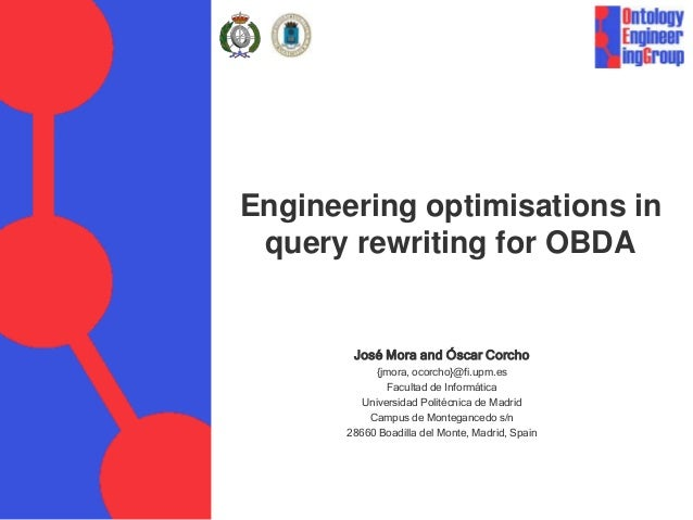 Engineering optimisations in query rewriting for OBDA José Mora and Óscar Corcho {jmora, ocorcho}@fi.upm.es Facultad de In...