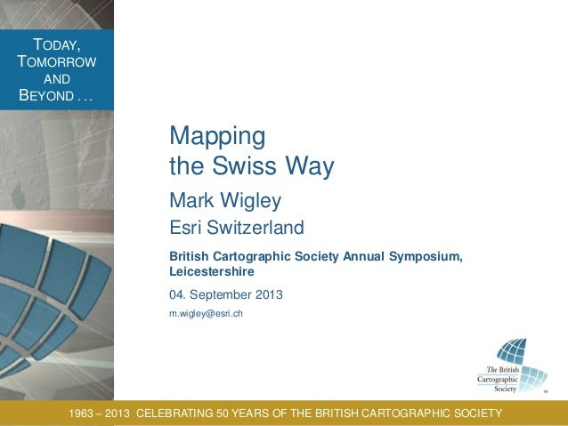 TODAY, TOMORROW AND BEYOND . . . 1963 – 2013 CELEBRATING 50 YEARS OF THE BRITISH CARTOGRAPHIC SOCIETY Mapping the Swiss Wa...