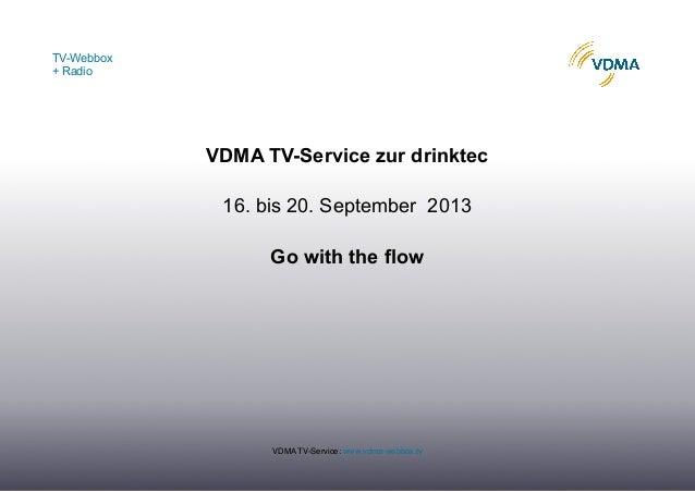 TV-Webbox + Radio VDMA TV-Service: www.vdma-webbox.tv VDMA TV-Service zur drinktec 16. bis 20. September 2013 Go with the ...