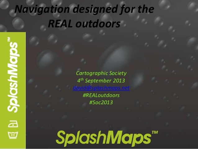 Navigation designed for the REAL outdoors Cartographic Society 4th September 2013 david@splashmaps.net #REALoutdoors #Soc2...