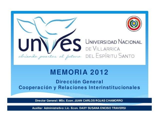 Director General: MSc. Econ. JUAN CARLOS ROJAS CHAMORRO MEMORIA 2012 Dirección General Cooperación y Relaciones Interinsti...