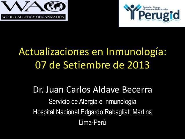 Actualizaciones en Inmunología: 07 de Setiembre de 2013 Dr. Juan Carlos Aldave Becerra Servicio de Alergia e Inmunología H...