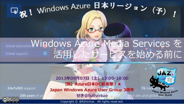 Windows Azure Media Services を 活用したサービスを始める前に 2013年09月07日(土)13:00-18:00 【祝】Azure日本DC前夜祭!★ Japan Windows Azure User Group 3...