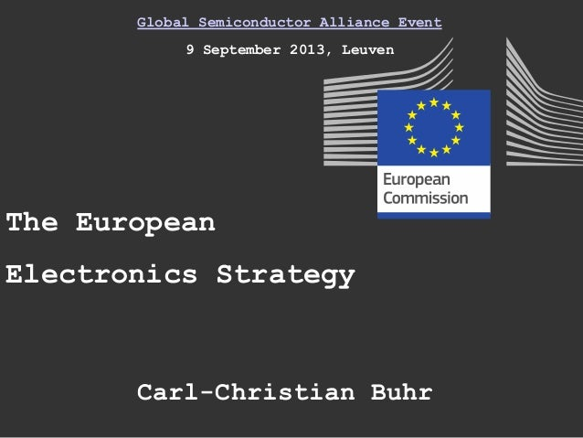 Global Semiconductor Alliance Event 9 September 2013, Leuven The European Electronics Strategy Carl-Christian Buhr