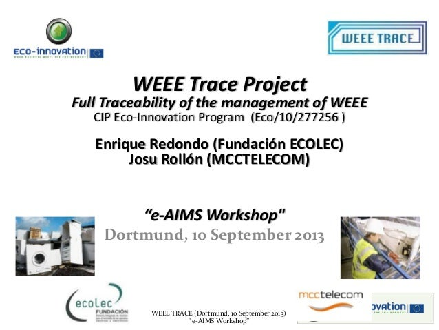 """WEEE TRACE (Dortmund, 10 September 2013) """" e-AIMS Workshop"""" WEEE Trace Project Full Traceability of the management of WEEE..."""