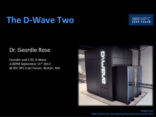The D-Wave Two Dr. Geordie Rose Founder and CTO, D-Wave 2:00PM September 11th 2013 @ IDC HPC User Forum, Boston, MA Image ...