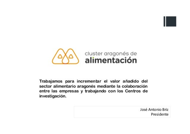 José Antonio Briz Presidente Trabajamos para incrementar el valor añadido del sector alimentario aragonés mediante la cola...