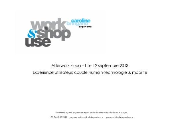 ergonome  Afterwork Flupa – Lille 12 septembre 2013 Expérience utilisateur, couple humain-technologie & mobilité  Caroline...
