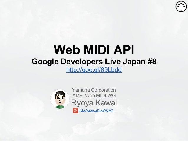 Web MIDI API Google Developers Live Japan #8 http://goo.gl/89Lbdd Yamaha Corporation AMEI Web MIDI WG Ryoya Kawai http://g...