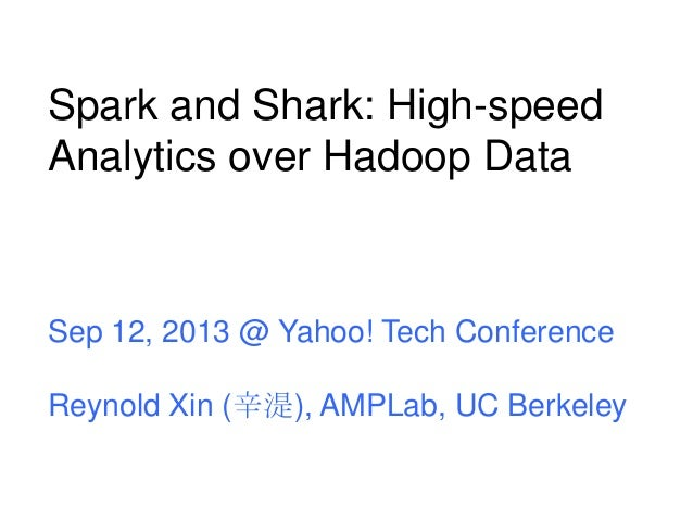 Spark and Shark: High-speed Analytics over Hadoop Data Sep 12, 2013 @ Yahoo! Tech Conference Reynold Xin (辛湜), AMPLab, UC ...