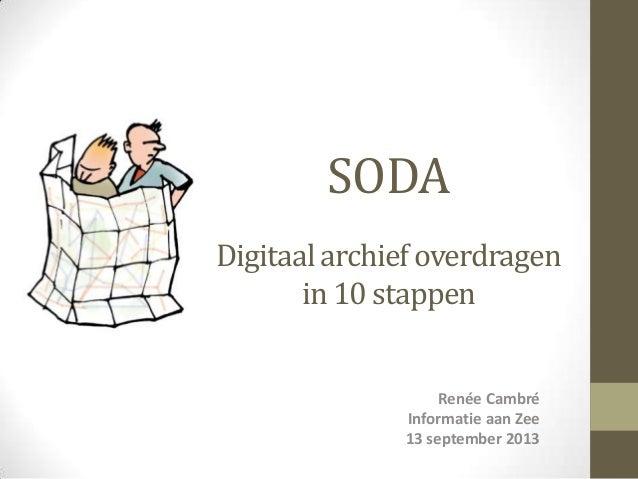 SODA Digitaal archief overdragen in 10 stappen Renée Cambré Informatie aan Zee 13 september 2013