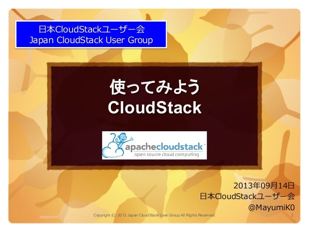 使ってみよう CloudStack	 Copyright (C) 2013 Japan CloudStack User Group All Rights Reserved. 1	   ⽇日本CloudStackユーザー会 Japan  Clou...