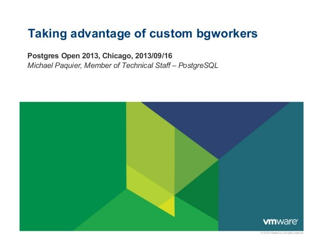 © 2013 VMware Inc. All rights reserved Taking advantage of custom bgworkers Postgres Open 2013, Chicago, 2013/09/16 Michae...
