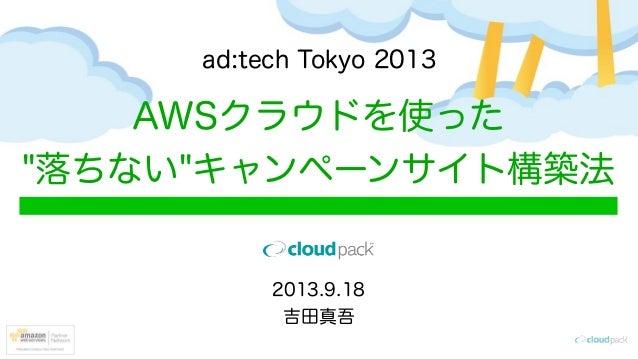 """AWSクラウドを使った """"落ちない""""キャンペーンサイト構築法 ad:tech Tokyo 2013 2013.9.18 吉田真吾"""