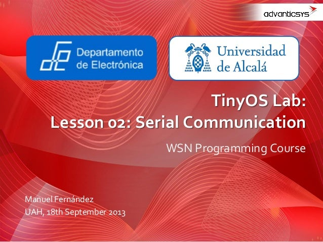 WSN Programming Course TinyOS Lab: Lesson 02: Serial Communication Manuel Fernández UAH, 18th September 2013