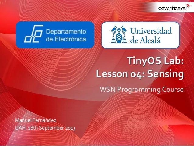 WSN Programming Course TinyOS Lab: Lesson 04: Sensing Manuel Fernández UAH, 18th September 2013
