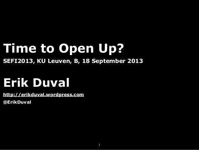 Time to Open Up? SEFI2013, KU Leuven, B, 18 September 2013 Erik Duval http://erikduval.wordpress.com @ErikDuval 1