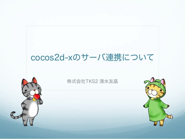 cocos2d-xのサーバ連携について 株式会社TKS2 清水友晶