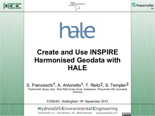Create and Use INSPIRE Harmonised Geodata with HALE S. Franceschi1, A. Antonello1, T. Reitz2, S. Templer3 1HydroloGIS, Boz...