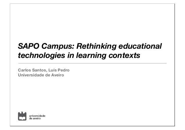 SAPO Campus: Rethinking educational technologies in learning contexts Carlos Santos, Luís Pedro Universidade de Aveiro