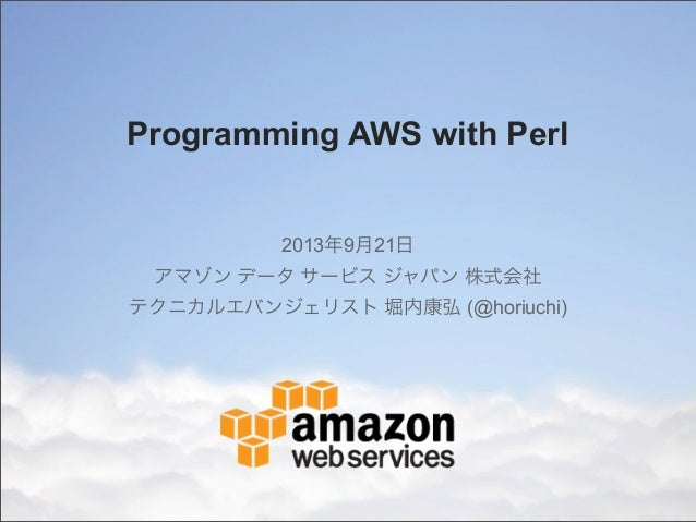Programming AWS with Perl 2013年9月21日 アマゾン データ サービス ジャパン 株式会社 テクニカルエバンジェリスト 堀内康弘 (@horiuchi)