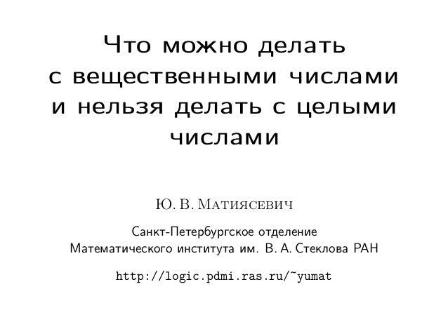 Что можно делать с вещественными числами и нельзя делать с целыми числами Ю. В. Матиясевич Санкт-Петербургское отделение М...