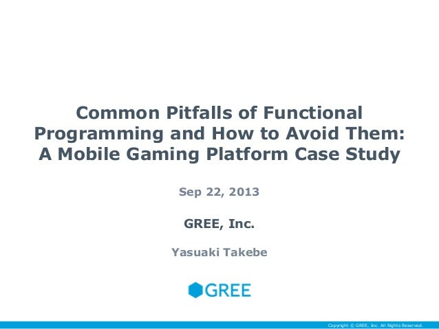 Common Pitfalls of Functional Programming and How to Avoid Them: A Mobile Gaming Platform Case Study Sep 22, 2013  GREE, I...