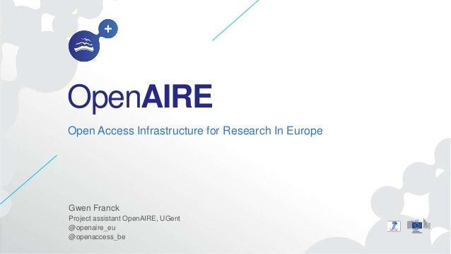 OpenAIRE Open Access Infrastructure for Research In Europe Gwen Franck Project assistant OpenAIRE, UGent @openaire_eu @ope...